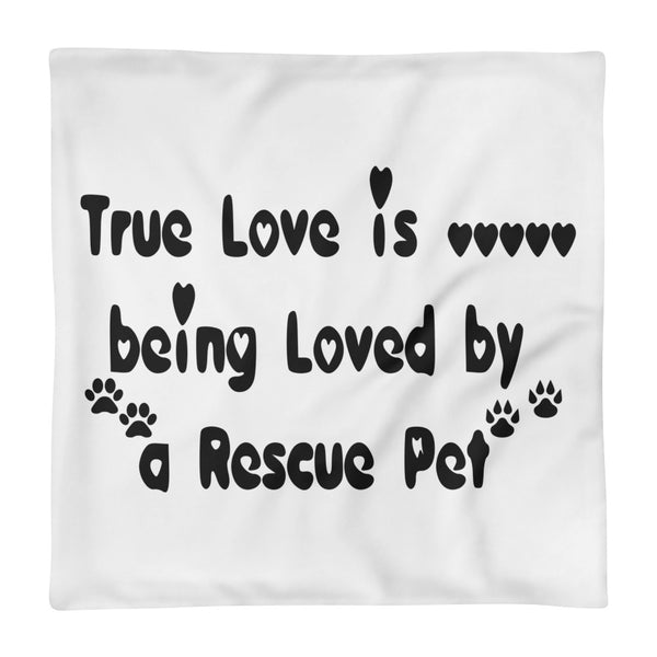 True Love is being loved by a Resuce Pet - Pillow CASE - 18x18