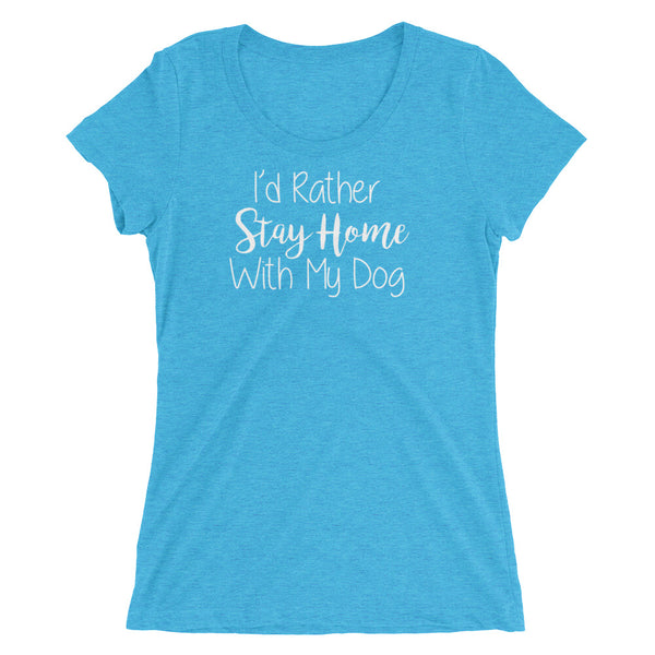 I'd rather Stay Home with my Dog -Ladies' Tri -Blend t-shirt - • Form fitting