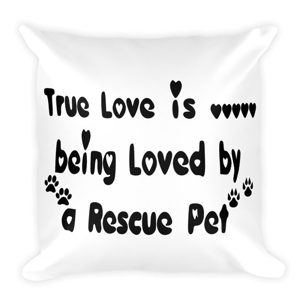 True Love is being loved by a Resuce Pet - stuffed Pillow - 18x18