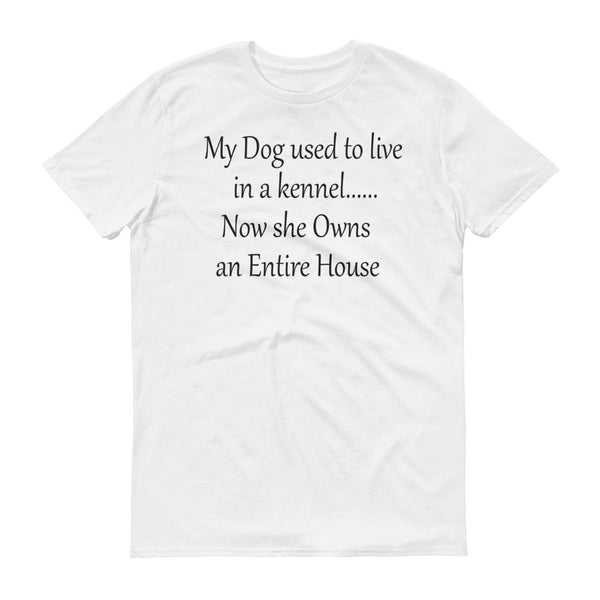 My Dog used to live in a Kennel....Now she Owns an Entire House - ringspun  cotton • Pre-shrunk