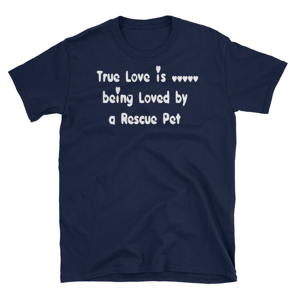 True Love is being Loved by a Rescue Pet - white lettered T shirt