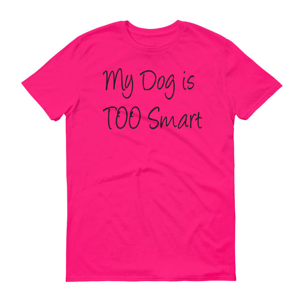 My Dog is TOO Smart - Short sleeve t-shirt - 100% ringspun lightweight cotton • Pre-shrunk