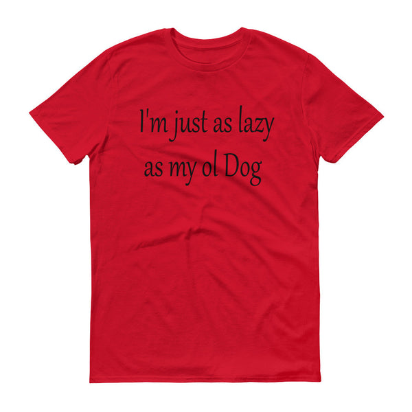 I'm just as lazy as my ol Dog - Short sleeve t-shirt -100% ringspun lightweight cotton • Pre-shrunk