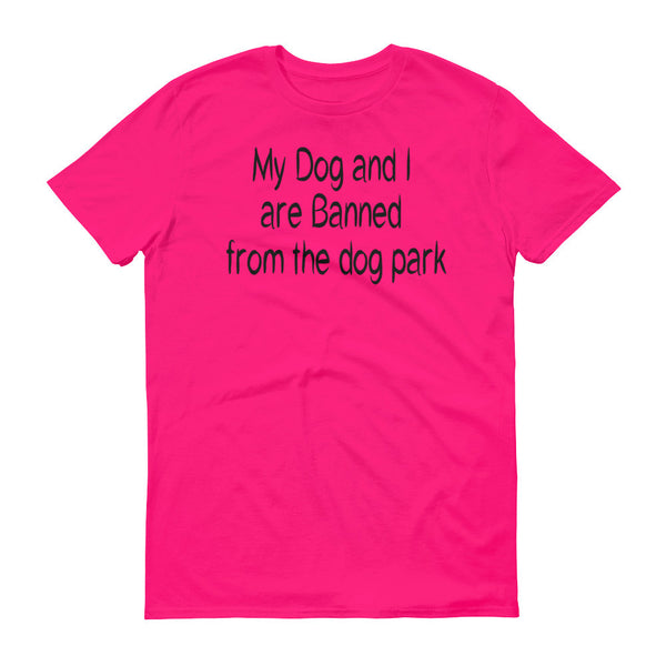 My Dog and I are Banned from the dog park - Short sleeve -  100% ringspun cotton • Pre-shrunk
