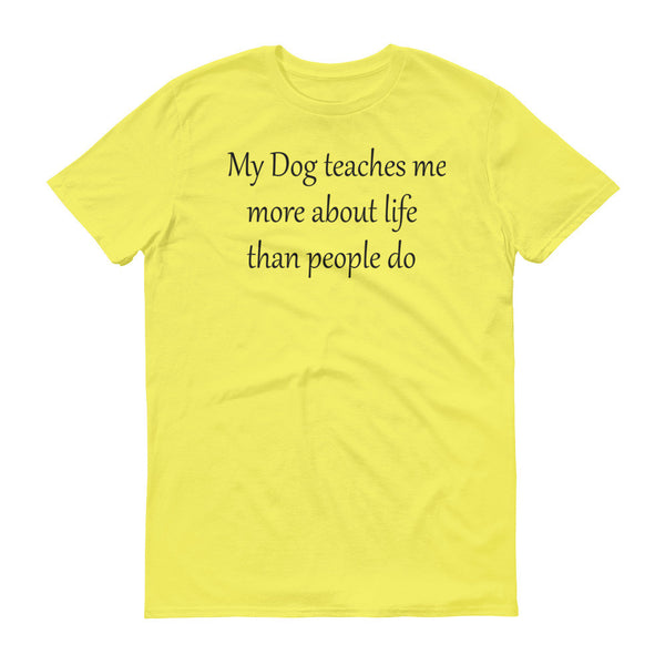 My Dog teaches me more about Life than people do -  ringspun cotton • Pre-shrunk