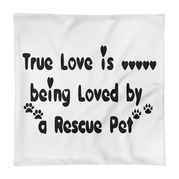 "True Love is being Loved by a Rescue Pet - Square Pillow Case only -  18""x18"" • 100% polyester"