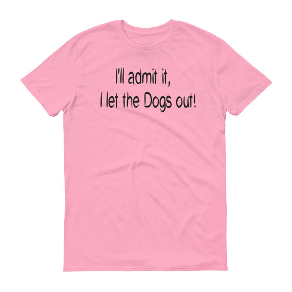 I'll admit it,  I let the Dogs out! - Short sleeve - 100% ringspun  cotton • Pre-shrunk