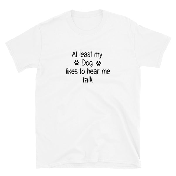 My dog likes to hear me talk - cute , original dog lover Tee -Shirt
