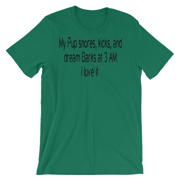 My Pup snores, kicks, and dream Barks at 3 AM.  I love it - Unisex  t-shirt
