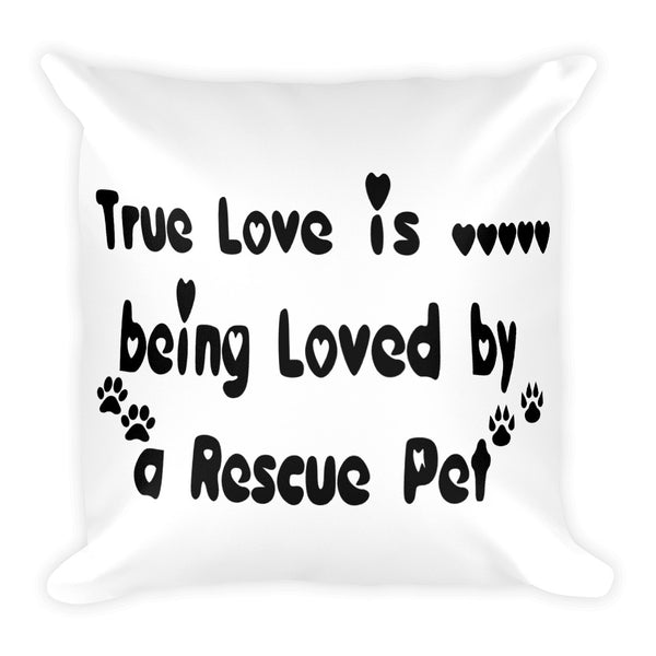 "True Love is being loved by a Rescue Pet - Square Pillow Printed on both sides • 18""x18"""