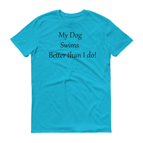 My Dog Swims Better than I do! - Short sleeve -100% ringspun lightweight cotton • Pre-shrunk