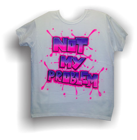 "Airbrushed Custom ""NOT MY PROBLEM"" TShirt or Hoodie Youth or Adult - Perfection Airbrushing"