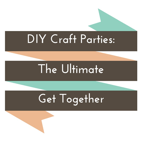 DIY Craft Parties: The Ultimate Get Together