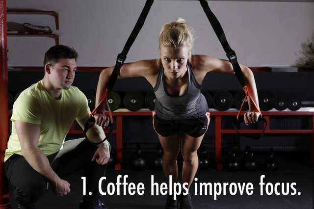 Coffee helps improve focus during a workout.
