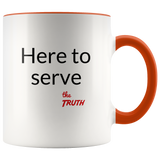 Here to serve the Truth accent coffee mug (Pick your favorite color)