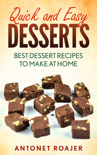 Quick and Easy Desserts Cookbook: Best dessert recipes to make at home