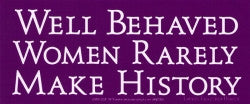 "Well Behaved Women Rarely Make History - Bumper Sticker / Decal (7"" X 3"")"