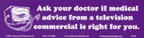 "Ask Your Doctor If Medical Advice From A Television Commercial Is Right For You - Bumper Sticker / Decal (11"" X 3"")"