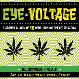 Eye Voltage: A Stoner's Book of 40 Mind-Blowing Optical Illusions by Seymore Kindbud