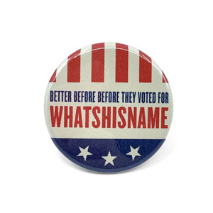 Better Before They Voted For Whatshisname Button - World Famous Original
