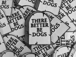 There Better Be Dogs Patch - World Famous Original