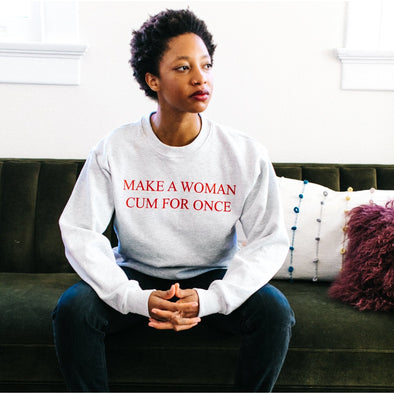 Make A Woman Cum For Once Sweatshirt - Shrill Society