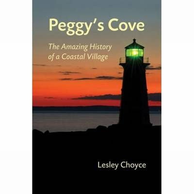 Peggy's Cove. The Amazing History of a Coastal Village