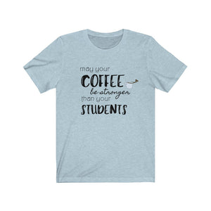 "T shirt by JETT IMPRESSIONS ""Coffee Stronger than Students"" Teacher T shirts"