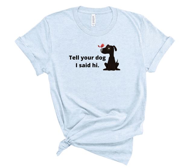 "T shirt by JETT IMPRESSIONS ""Tell Your Dog I Said Hi"" Womens Inspiring T-Shirt Artwork by Kathy Morawiec"