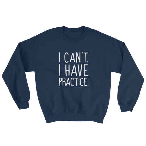 I Can't. I Have Practice Sweatshirt