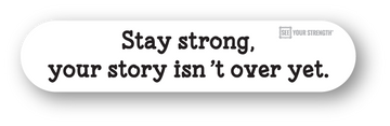 Stay strong, your story isn't over yet