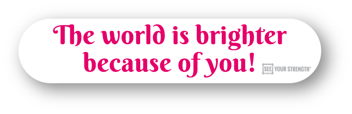 The world is brighter because of you!