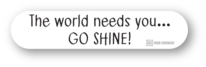 The world needs you... GO SHINE!