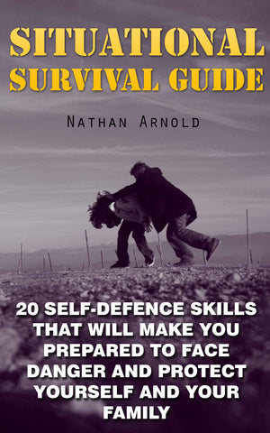 Situational Survival Guide: 20 Self-Defence Skills That Will Make You Prepared To Face Danger And Protect Yourself And Your Family - Ebooksy