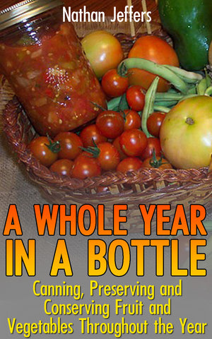 A Whole Year In A Bottle: Canning, Preserving and Conserving Fruit and Vegetables Throughout the Year - Ebooksy