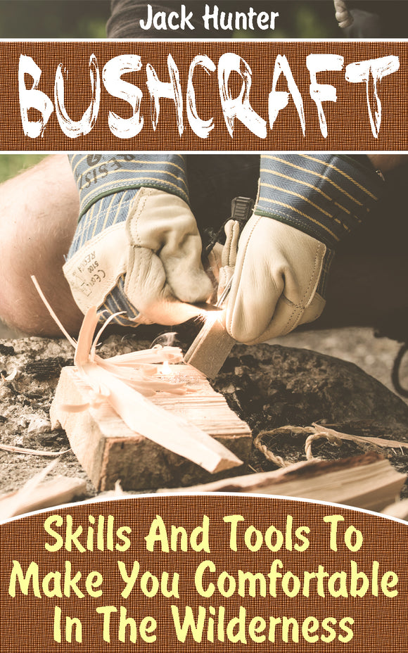 Bushcraft Survival Guide Tips And Tools To Make You Comfortable In The Wilderness