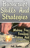 Bushcraft Survival: Skills And Strategies To Help You Survive In The Wild - Making Fire, Foraging, Fishing, Orientation