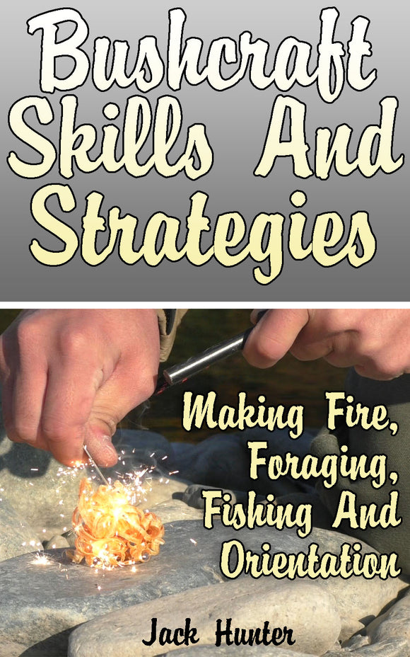 Bushcraft Survival_ Skills And Strategies To Help You Survive In The Wild - Making Fire, Foraging, Fishing, Orientation