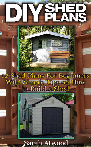 DIY Shed Plans: 12 Shed Plans For Beginners With Simple Tips on How to Build a Shed