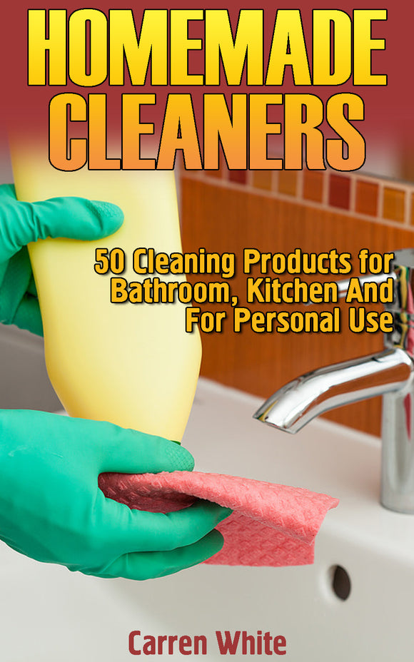 Homemade Cleaners: 50 Cleaning Products for Bathroom, Kitchen And For Personal Use