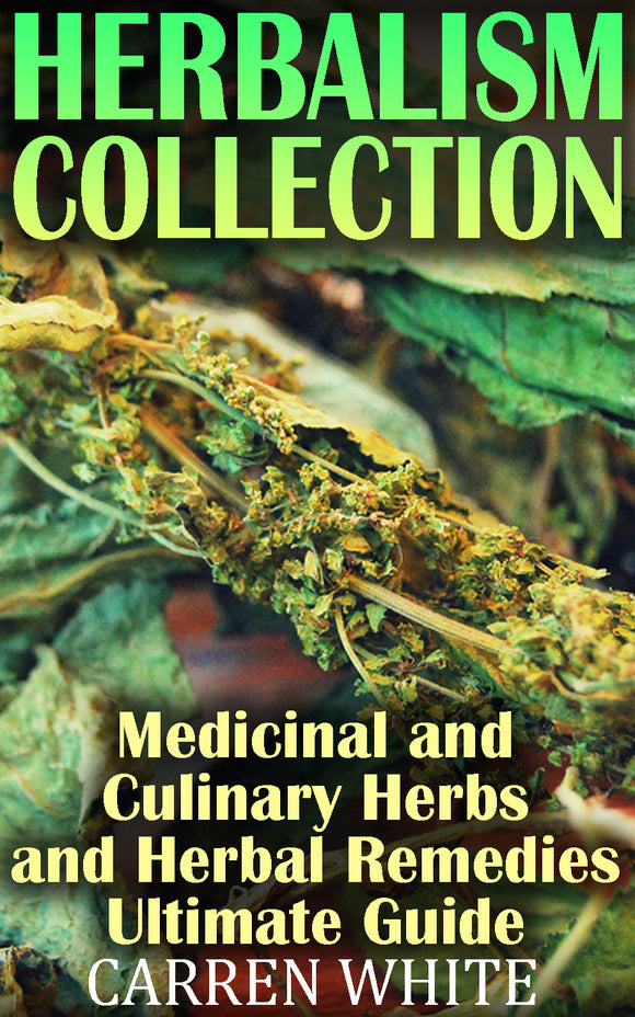Herbalism. Big Collection Medicinal and Culinary Herbs and Herbal Remedies for Healthy Living and Healing