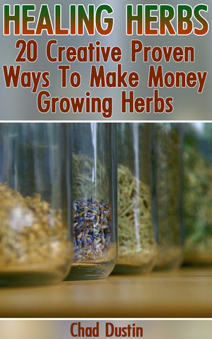 Healing Herbs:  20 Creative Proven Ways To Make Money Growing Herbs