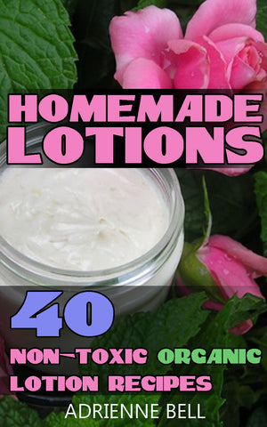 Homemade Lotions:  40 Non Toxic Organic Lotion Recipes - Ebooksy