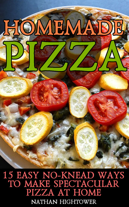 Homemade Pizza: 15 Easy No-Knead Ways to Make Spectacular Pizza at Home - Ebooksy
