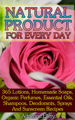 Natural Product for Every Day: 365 Lotions, Homemade Soaps, Organic Perfumes, Essential Oils, Shampoos, Deodorants, Sprays And Sunscreen Recipes - buy ebooks at Ebooksy