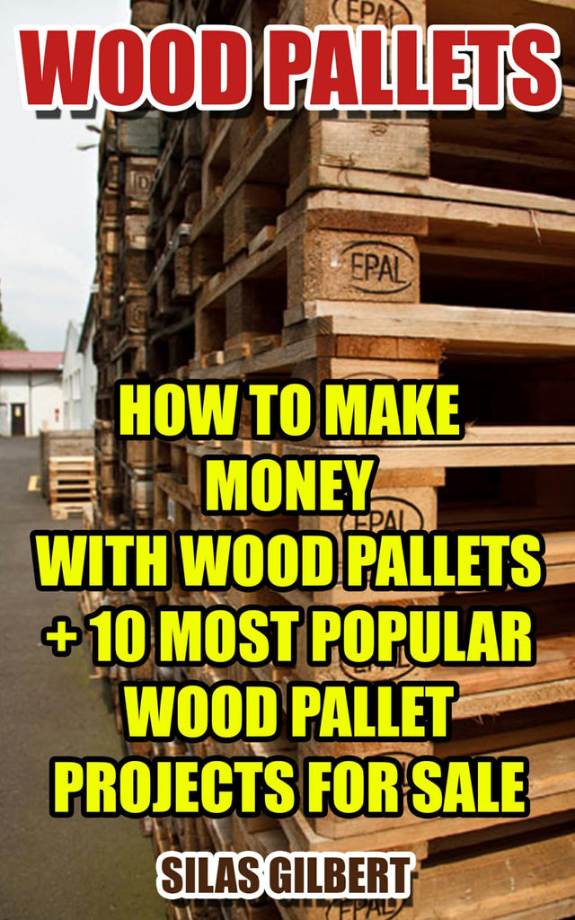 Wood Pallets How To Make Money With Wood Pallets 10 Most Popular Wo Ebooksy