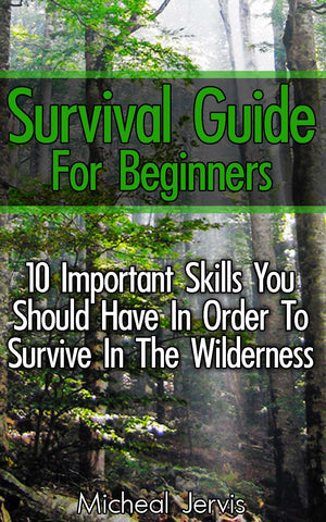 Survival Guide for Beginners: 10 Important Skills You Should Have In Order To Survive In the Wilderness - buy ebooks at Ebooksy