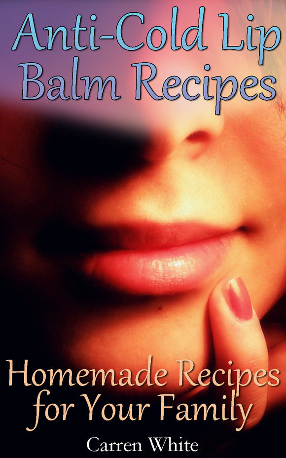Anti-Cold Lip Balm Recipes: Homemade Recipes for Your Family