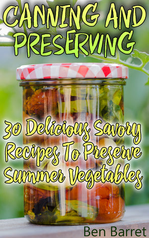 Canning And Preserving: 30 Delicious Savory Recipes To Preserve Summer Vegetables