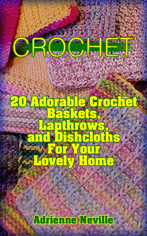 Crochet: 20 Adorable Crochet Baskets, Lapthrows, and Dishcloths for Your Lovely Home - Ebooksy